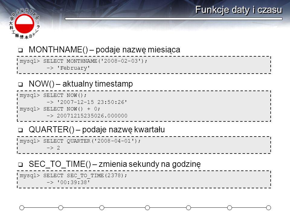 Funkcje daty i czasu mysql> SELECT MONTHNAME( 2008-02-03 ); -> February  MONTHNAME() – podaje nazwę miesiąca mysql> SELECT NOW(); -> 2007-12-15 23:50:26 mysql> SELECT NOW() + 0; -> 20071215235026.000000  NOW() – aktualny timestamp mysql> SELECT QUARTER( 2008-04-01 ); -> 2  QUARTER() – podaje nazwę kwartału mysql> SELECT SEC_TO_TIME(2378); -> 00:39:38  SEC_TO_TIME() – zmienia sekundy na godzinę