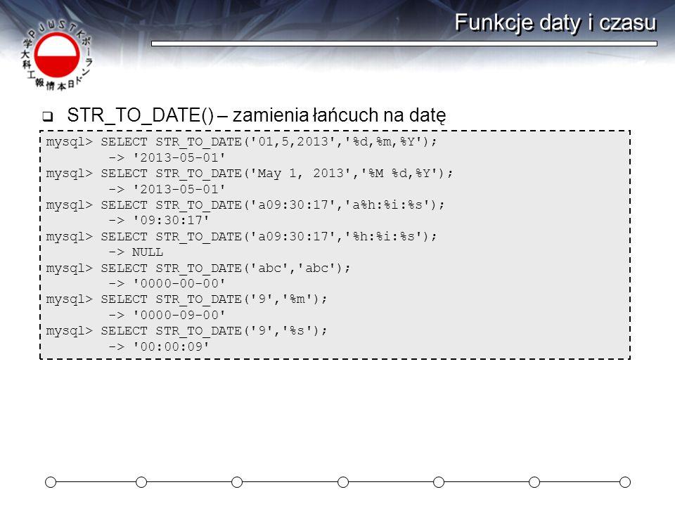 Funkcje daty i czasu mysql> SELECT STR_TO_DATE( 01,5,2013 , %d,%m,%Y ); -> 2013-05-01 mysql> SELECT STR_TO_DATE( May 1, 2013 , %M %d,%Y ); -> 2013-05-01 mysql> SELECT STR_TO_DATE( a09:30:17 , a%h:%i:%s ); -> 09:30:17 mysql> SELECT STR_TO_DATE( a09:30:17 , %h:%i:%s ); -> NULL mysql> SELECT STR_TO_DATE( abc , abc ); -> 0000-00-00 mysql> SELECT STR_TO_DATE( 9 , %m ); -> 0000-09-00 mysql> SELECT STR_TO_DATE( 9 , %s ); -> 00:00:09  STR_TO_DATE() – zamienia łańcuch na datę