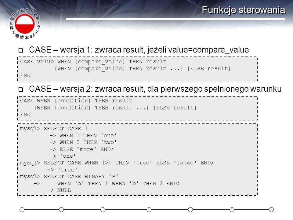 Funkcje sterowania CASE value WHEN [compare_value] THEN result [WHEN [compare_value] THEN result...] [ELSE result] END  CASE – wersja 1: zwraca result, jeżeli value=compare_value  CASE – wersja 2: zwraca result, dla pierwszego spełnionego warunku CASE WHEN [condition] THEN result [WHEN [condition] THEN result...] [ELSE result] END mysql> SELECT CASE 1 -> WHEN 1 THEN one -> WHEN 2 THEN two -> ELSE more END; -> one mysql> SELECT CASE WHEN 1>0 THEN true ELSE false END; -> true mysql> SELECT CASE BINARY B -> WHEN a THEN 1 WHEN b THEN 2 END; -> NULL