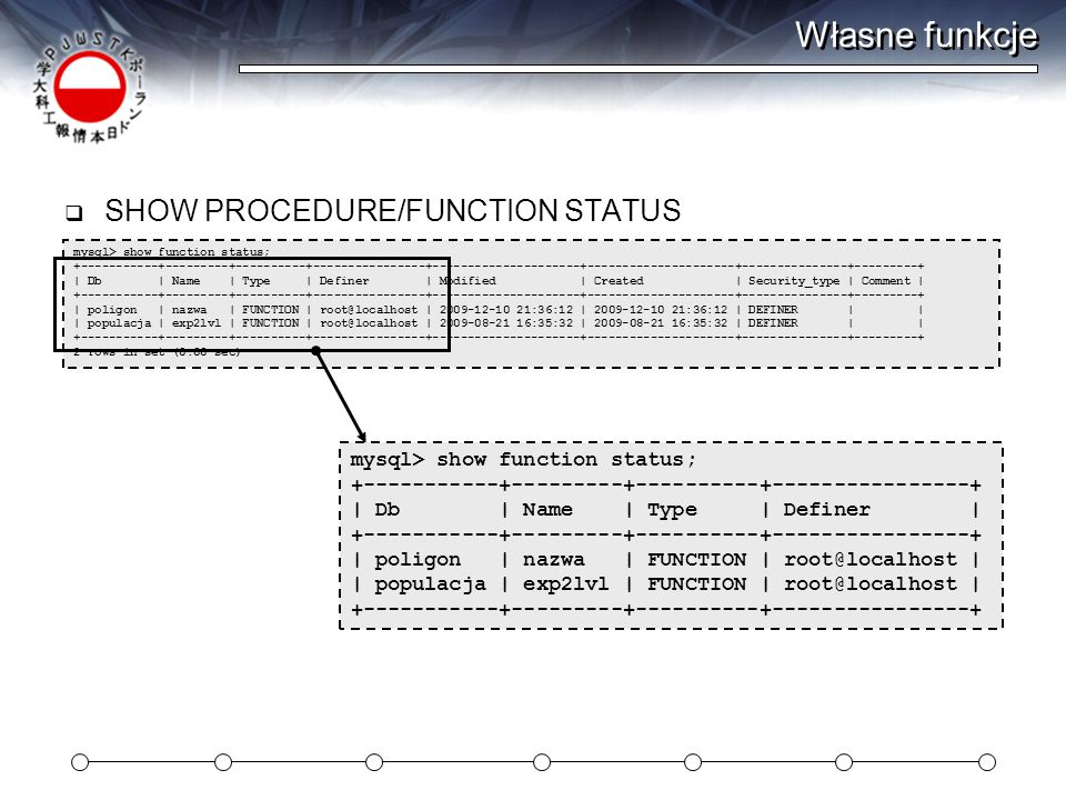 Własne funkcje  SHOW PROCEDURE/FUNCTION STATUS mysql> show function status; +-----------+---------+----------+----------------+---------------------+---------------------+---------------+---------+ | Db | Name | Type | Definer | Modified | Created | Security_type | Comment | +-----------+---------+----------+----------------+---------------------+---------------------+---------------+---------+ | poligon | nazwa | FUNCTION | root@localhost | 2009-12-10 21:36:12 | 2009-12-10 21:36:12 | DEFINER | | | populacja | exp2lvl | FUNCTION | root@localhost | 2009-08-21 16:35:32 | 2009-08-21 16:35:32 | DEFINER | | +-----------+---------+----------+----------------+---------------------+---------------------+---------------+---------+ 2 rows in set (0.00 sec) mysql> show function status; +-----------+---------+----------+----------------+ | Db | Name | Type | Definer | +-----------+---------+----------+----------------+ | poligon | nazwa | FUNCTION | root@localhost | | populacja | exp2lvl | FUNCTION | root@localhost | +-----------+---------+----------+----------------+