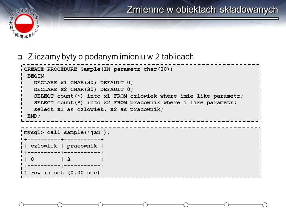 Zmienne w obiektach składowanych  Zliczamy byty o podanym imieniu w 2 tablicach CREATE PROCEDURE Sample(IN parametr char(30)) BEGIN DECLARE x1 CHAR(30) DEFAULT 0; DECLARE x2 CHAR(30) DEFAULT 0; SELECT count(*) into x1 FROM czlowiek where imie like parametr; SELECT count(*) into x2 FROM pracownik where i like parametr; select x1 as czlowiek, x2 as pracownik; END; mysql> call sample( jan ); +----------+-----------+ | czlowiek | pracownik | +----------+-----------+ | 0 | 3 | +----------+-----------+ 1 row in set (0.00 sec)