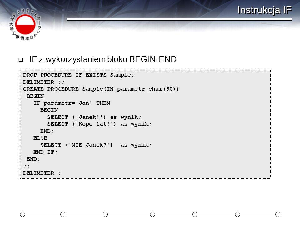 Instrukcja IF  IF z wykorzystaniem bloku BEGIN-END DROP PROCEDURE IF EXISTS Sample; DELIMITER ;; CREATE PROCEDURE Sample(IN parametr char(30)) BEGIN IF parametr= Jan THEN BEGIN SELECT ( Janek! ) as wynik; SELECT ( Kope lat! ) as wynik; END; ELSE SELECT ( NIE Janek? ) as wynik; END IF; END; ;; DELIMITER ;