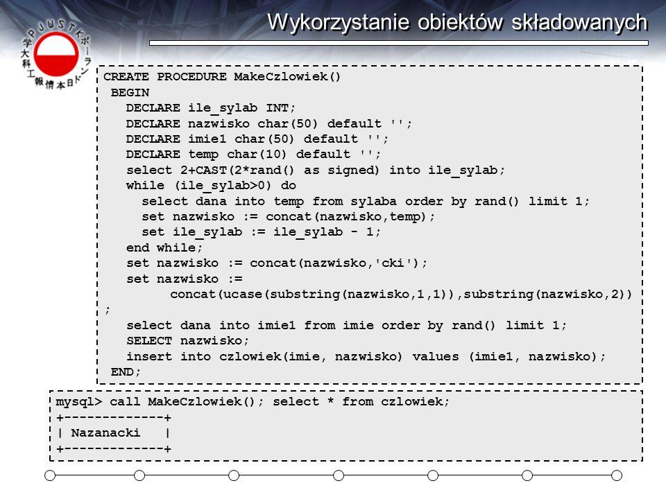 Wykorzystanie obiektów składowanych CREATE PROCEDURE MakeCzlowiek() BEGIN DECLARE ile_sylab INT; DECLARE nazwisko char(50) default ; DECLARE imie1 char(50) default ; DECLARE temp char(10) default ; select 2+CAST(2*rand() as signed) into ile_sylab; while (ile_sylab>0) do select dana into temp from sylaba order by rand() limit 1; set nazwisko := concat(nazwisko,temp); set ile_sylab := ile_sylab - 1; end while; set nazwisko := concat(nazwisko, cki ); set nazwisko := concat(ucase(substring(nazwisko,1,1)),substring(nazwisko,2)) ; select dana into imie1 from imie order by rand() limit 1; SELECT nazwisko; insert into czlowiek(imie, nazwisko) values (imie1, nazwisko); END; mysql> call MakeCzlowiek(); select * from czlowiek; +-------------+ | Nazanacki | +-------------+