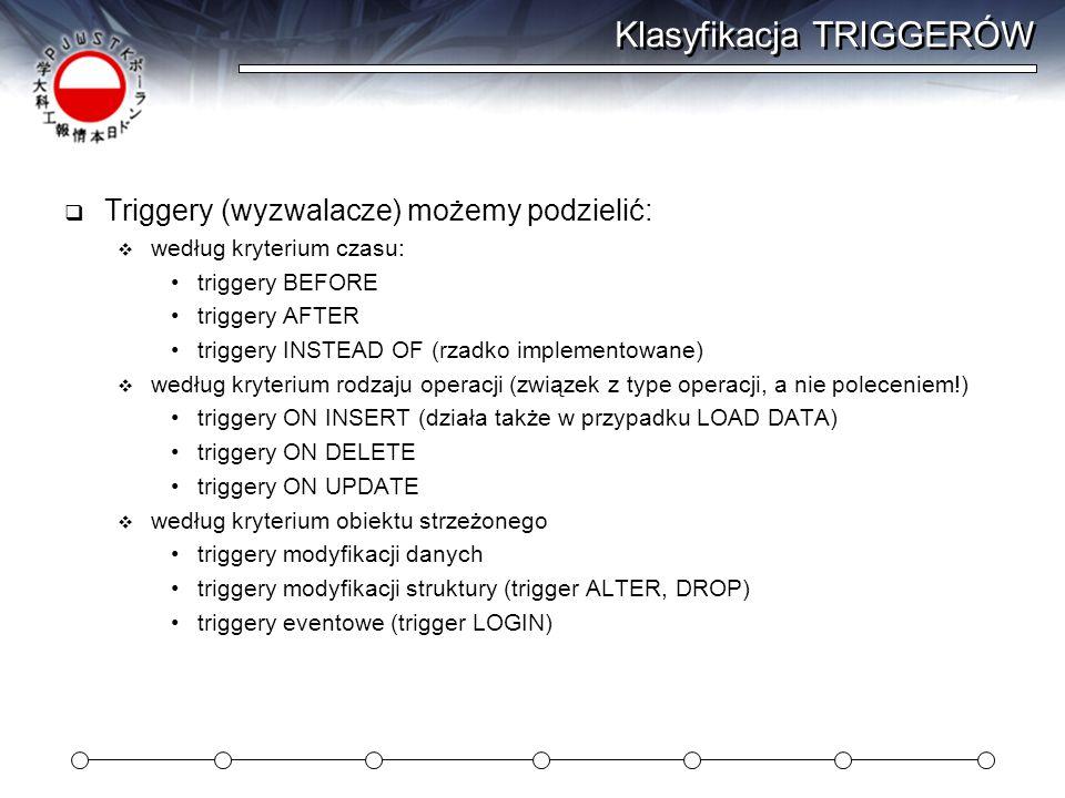 Klasyfikacja TRIGGERÓW  Triggery (wyzwalacze) możemy podzielić:  według kryterium czasu: triggery BEFORE triggery AFTER triggery INSTEAD OF (rzadko implementowane)  według kryterium rodzaju operacji (związek z type operacji, a nie poleceniem!) triggery ON INSERT (działa także w przypadku LOAD DATA) triggery ON DELETE triggery ON UPDATE  według kryterium obiektu strzeżonego triggery modyfikacji danych triggery modyfikacji struktury (trigger ALTER, DROP) triggery eventowe (trigger LOGIN)