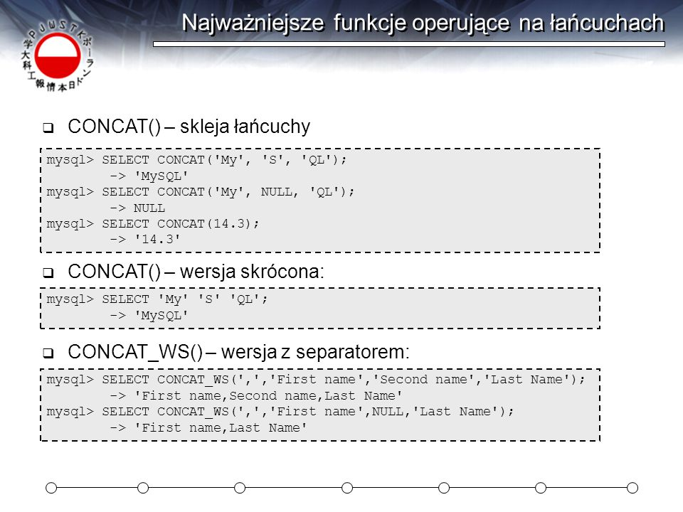 Funkcje sterowania mysql> SELECT IF(1>2,2,3); -> 3 mysql> SELECT IF(1<2, yes , no ); -> yes mysql> SELECT IF(STRCMP( test , test1 ), no , yes ); -> no mysql> SELECT IF(0.1,1,0); -> 0 mysql> SELECT IF(0.1<>0,1,0); -> 1  IF(expr1, expr2, expr3) – jak IF w Excelu mysql> SELECT IFNULL(1,0); -> 1 mysql> SELECT IFNULL(NULL,10); -> 10 mysql> SELECT IFNULL(1/0,10); -> 10 mysql> SELECT IFNULL(1/0, yes ); -> yes  IFNULL(expr1, expr2) – sprawdzenie, czy NULL