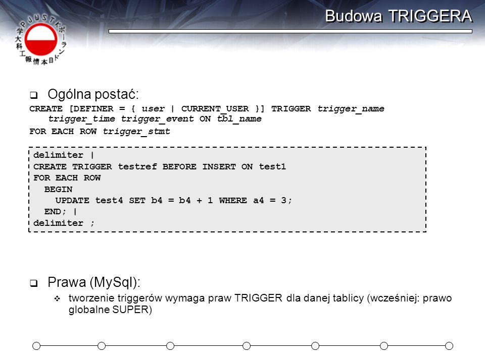Budowa TRIGGERA  Ogólna postać: CREATE [DEFINER = { user | CURRENT_USER }] TRIGGER trigger_name trigger_time trigger_event ON tbl_name FOR EACH ROW trigger_stmt delimiter | CREATE TRIGGER testref BEFORE INSERT ON test1 FOR EACH ROW BEGIN UPDATE test4 SET b4 = b4 + 1 WHERE a4 = 3; END; | delimiter ;  Prawa (MySql):  tworzenie triggerów wymaga praw TRIGGER dla danej tablicy (wcześniej: prawo globalne SUPER)