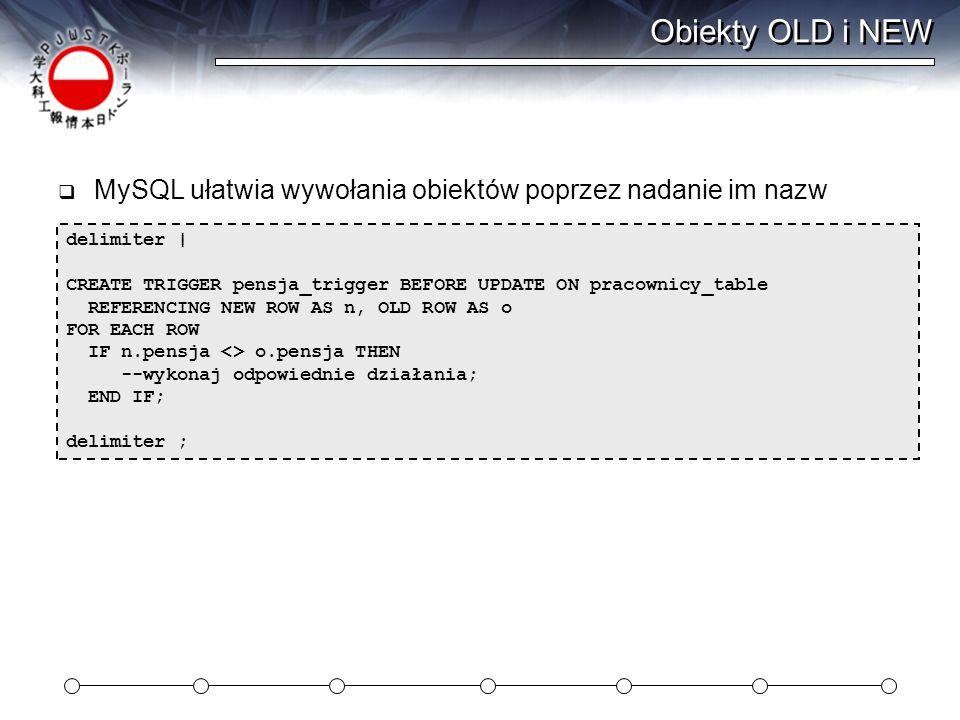 Obiekty OLD i NEW  MySQL ułatwia wywołania obiektów poprzez nadanie im nazw delimiter | CREATE TRIGGER pensja_trigger BEFORE UPDATE ON pracownicy_table REFERENCING NEW ROW AS n, OLD ROW AS o FOR EACH ROW IF n.pensja <> o.pensja THEN --wykonaj odpowiednie działania; END IF; delimiter ;