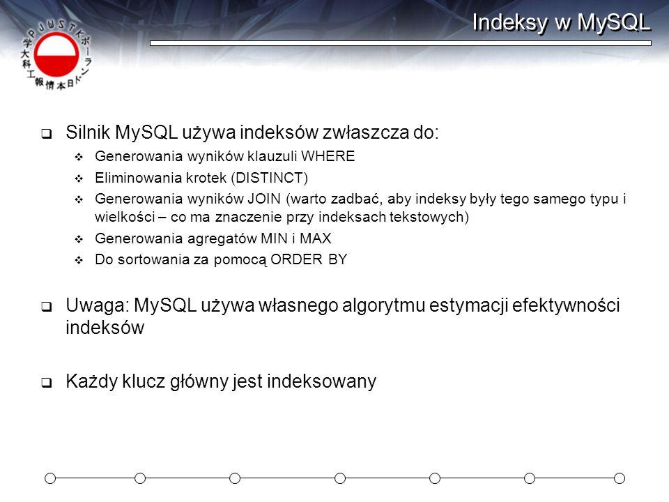 Indeksy w MySQL  Silnik MySQL używa indeksów zwłaszcza do:  Generowania wyników klauzuli WHERE  Eliminowania krotek (DISTINCT)  Generowania wyników JOIN (warto zadbać, aby indeksy były tego samego typu i wielkości – co ma znaczenie przy indeksach tekstowych)  Generowania agregatów MIN i MAX  Do sortowania za pomocą ORDER BY  Uwaga: MySQL używa własnego algorytmu estymacji efektywności indeksów  Każdy klucz główny jest indeksowany
