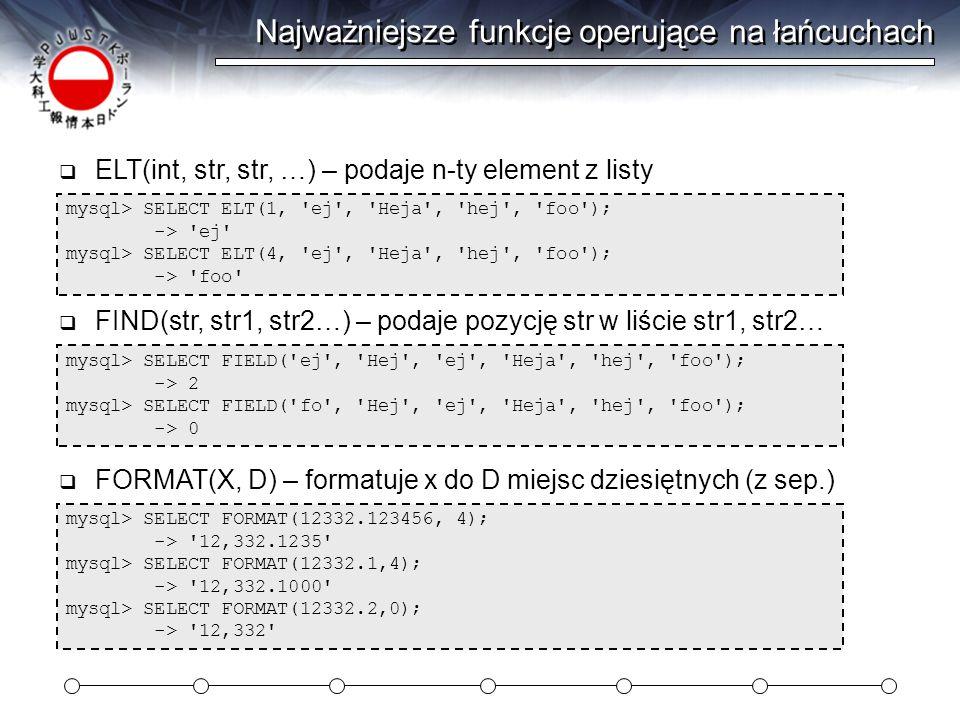 Najważniejsze funkcje operujące na łańcuchach mysql> SELECT ELT(1, ej , Heja , hej , foo ); -> ej mysql> SELECT ELT(4, ej , Heja , hej , foo ); -> foo  ELT(int, str, str, …) – podaje n-ty element z listy mysql> SELECT FIELD( ej , Hej , ej , Heja , hej , foo ); -> 2 mysql> SELECT FIELD( fo , Hej , ej , Heja , hej , foo ); -> 0  FIND(str, str1, str2…) – podaje pozycję str w liście str1, str2… mysql> SELECT FORMAT(12332.123456, 4); -> 12,332.1235 mysql> SELECT FORMAT(12332.1,4); -> 12,332.1000 mysql> SELECT FORMAT(12332.2,0); -> 12,332  FORMAT(X, D) – formatuje x do D miejsc dziesiętnych (z sep.)