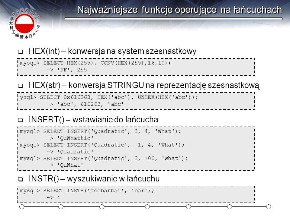 Najważniejsze funkcje operujące na łańcuchach mysql> SELECT LEFT( foobarbar , 5); -> fooba  LEFT() – wycinanie lewej części łańcucha mysql> SELECT LENGTH( text ); -> 4 mysql> SELECT LENGTH( ąść ); -> 6  LENGTH() – podaje długość łańcucha w bajtach (multibajty!) mysql> UPDATE t SET blob_col=LOAD_FILE( /tmp/picture ) WHERE id=1;  LOAD_FILE() – zwraca plik dyskowy