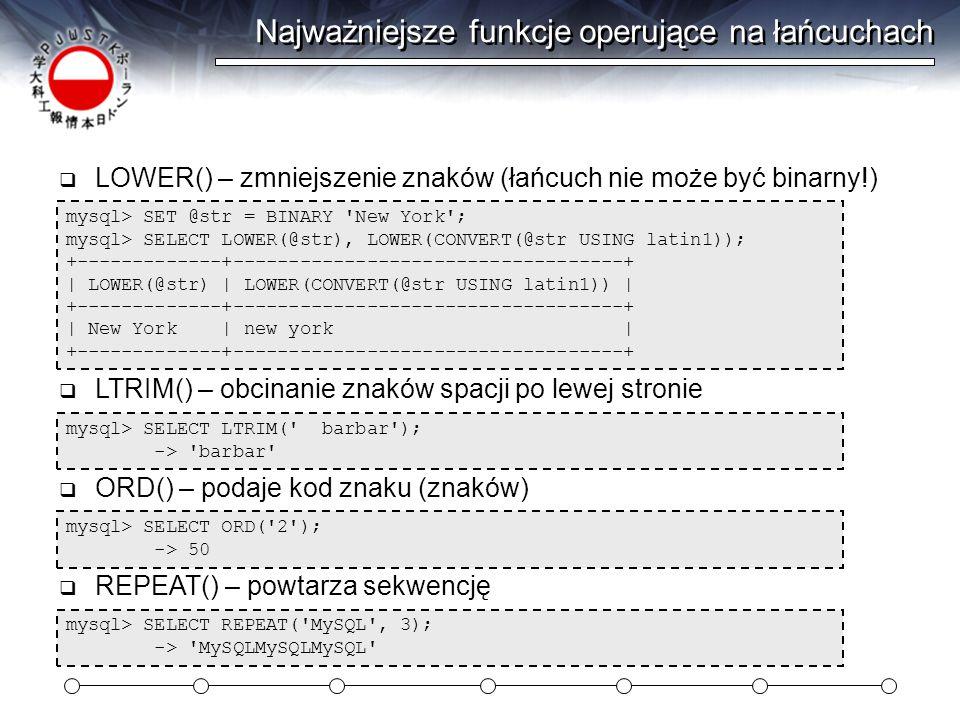 Najważniejsze funkcje operujące na łańcuchach mysql> SET @str = BINARY New York ; mysql> SELECT LOWER(@str), LOWER(CONVERT(@str USING latin1)); +-------------+-----------------------------------+ | LOWER(@str) | LOWER(CONVERT(@str USING latin1)) | +-------------+-----------------------------------+ | New York | new york | +-------------+-----------------------------------+  LOWER() – zmniejszenie znaków (łańcuch nie może być binarny!) mysql> SELECT LTRIM( barbar ); -> barbar  LTRIM() – obcinanie znaków spacji po lewej stronie mysql> SELECT ORD( 2 ); -> 50  ORD() – podaje kod znaku (znaków) mysql> SELECT REPEAT( MySQL , 3); -> MySQLMySQLMySQL  REPEAT() – powtarza sekwencję