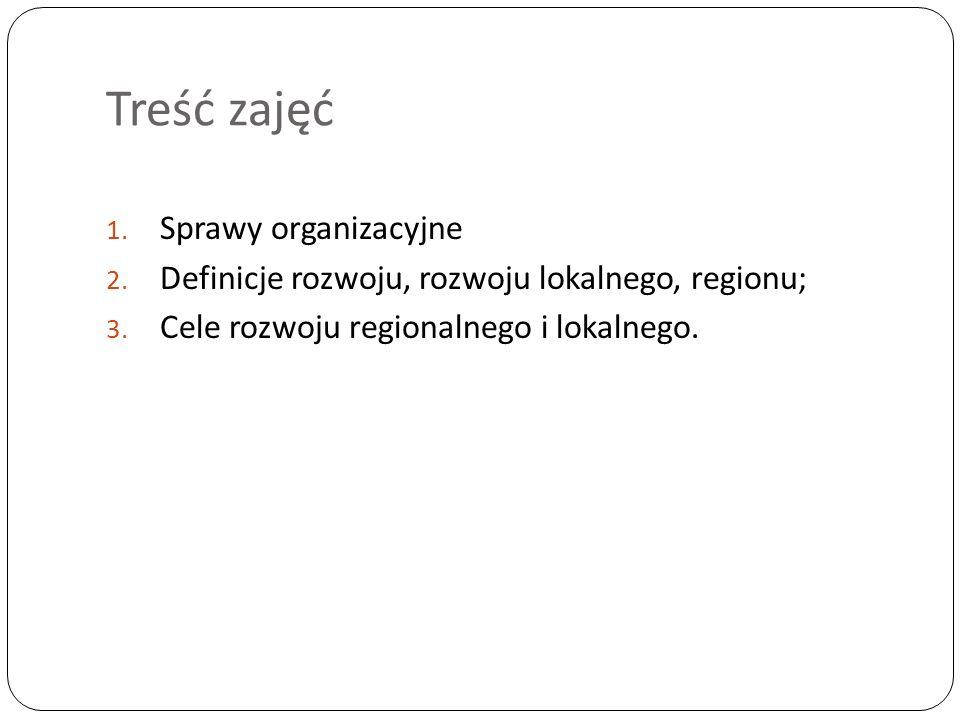 Treść zajęć 1. Sprawy organizacyjne 2. Definicje rozwoju, rozwoju lokalnego, regionu; 3.