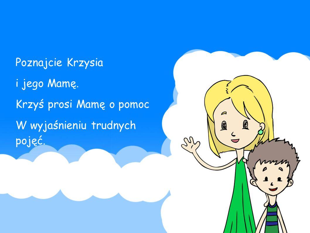Poznajcie Krzysia i jego Mamę. Krzyś prosi Mamę o pomoc W wyjaśnieniu trudnych pojęć.