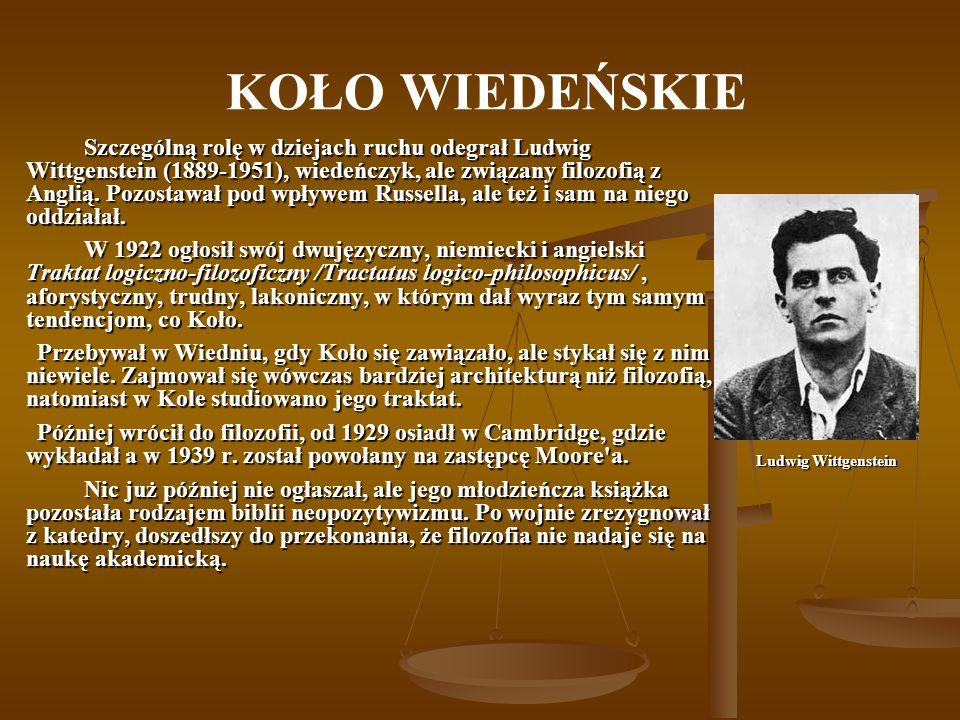 KOŁO WIEDEŃSKIE Szczególną rolę w dziejach ruchu odegrał Ludwig Wittgenstein (1889-1951), wiedeńczyk, ale związany filozofią z Anglią. Pozostawał pod