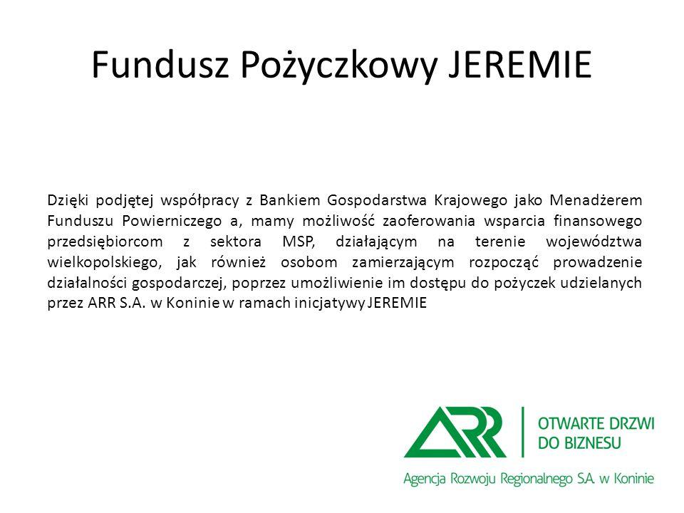 Fundusz Pożyczkowy JEREMIE Dzięki podjętej współpracy z Bankiem Gospodarstwa Krajowego jako Menadżerem Funduszu Powierniczego a, mamy możliwość zaoferowania wsparcia finansowego przedsiębiorcom z sektora MSP, działającym na terenie województwa wielkopolskiego, jak również osobom zamierzającym rozpocząć prowadzenie działalności gospodarczej, poprzez umożliwienie im dostępu do pożyczek udzielanych przez ARR S.A.