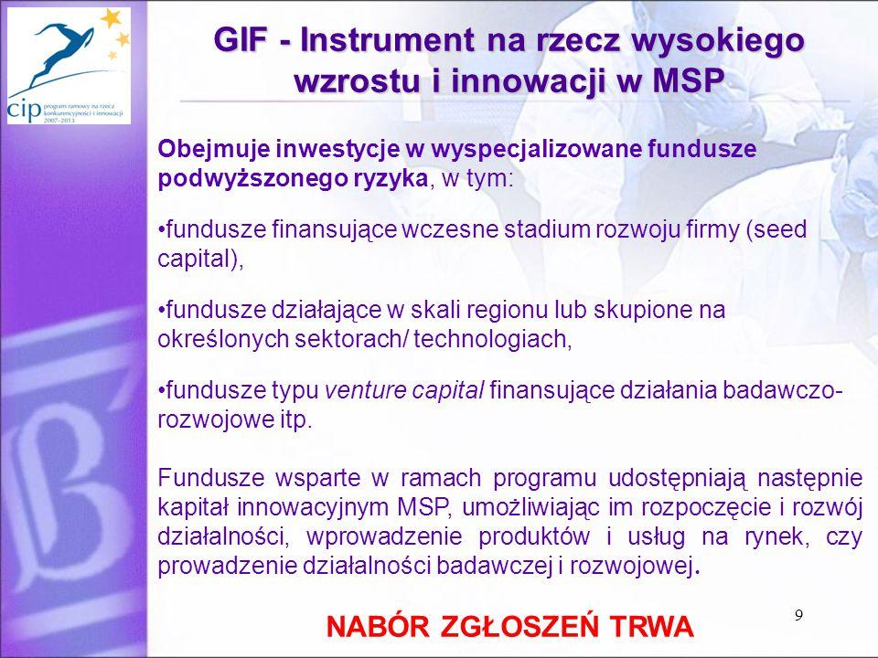 9 GIF - Instrument na rzecz wysokiego wzrostu i innowacji w MSP Obejmuje inwestycje w wyspecjalizowane fundusze podwyższonego ryzyka, w tym: fundusze finansujące wczesne stadium rozwoju firmy (seed capital), fundusze działające w skali regionu lub skupione na określonych sektorach/ technologiach, fundusze typu venture capital finansujące działania badawczo- rozwojowe itp.