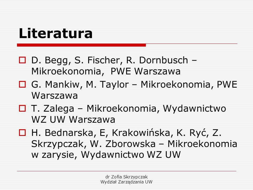 dr Zofia Skrzypczak Wydział Zarządzania UW Literatura  D. Begg, S. Fischer, R. Dornbusch – Mikroekonomia, PWE Warszawa  G. Mankiw, M. Taylor – Mikro