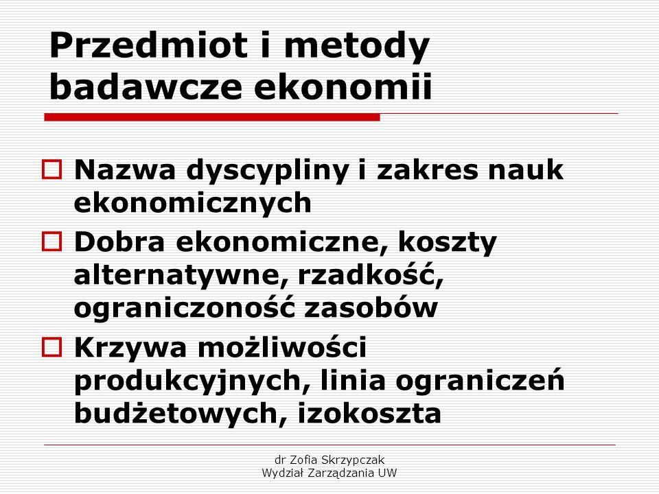 dr Zofia Skrzypczak Wydział Zarządzania UW Przedmiot i metody badawcze ekonomii  Nazwa dyscypliny i zakres nauk ekonomicznych  Dobra ekonomiczne, ko