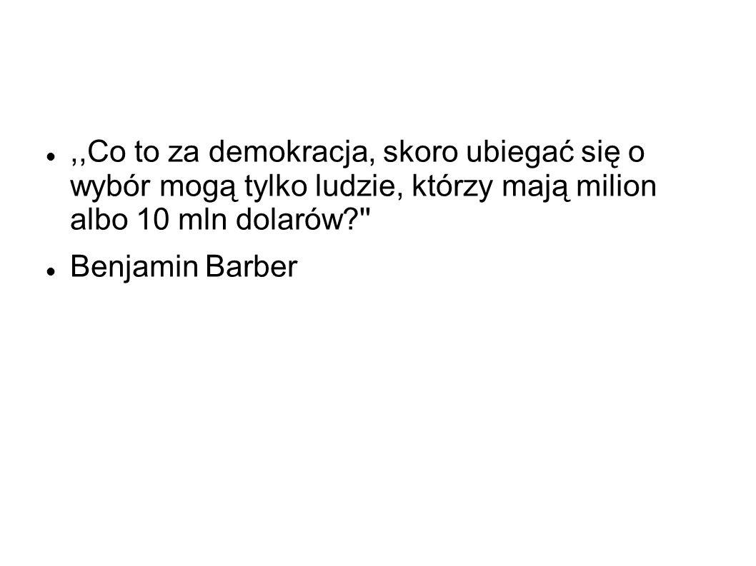 ,,Co to za demokracja, skoro ubiegać się o wybór mogą tylko ludzie, którzy mają milion albo 10 mln dolarów? Benjamin Barber
