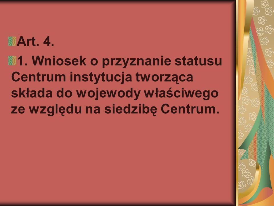 Art. 4. 1. Wniosek o przyznanie statusu Centrum instytucja tworząca składa do wojewody właściwego ze względu na siedzibę Centrum.
