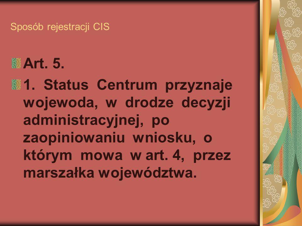 Sposób rejestracji CIS Art. 5. 1. Status Centrum przyznaje wojewoda, w drodze decyzji administracyjnej, po zaopiniowaniu wniosku, o którym mowa w art.