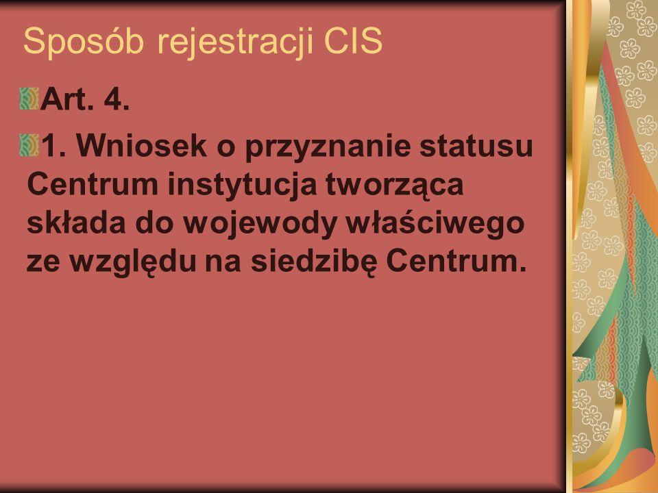 Sposób rejestracji CIS Art. 4. 1. Wniosek o przyznanie statusu Centrum instytucja tworząca składa do wojewody właściwego ze względu na siedzibę Centru