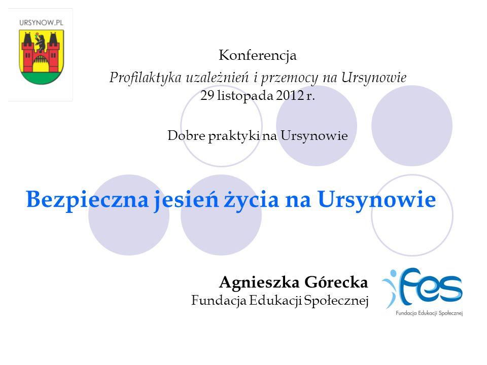 Konferencja Profilaktyka uzależnień i przemocy na Ursynowie 29 listopada 2012 r. Dobre praktyki na Ursynowie Bezpieczna jesień życia na Ursynowie Agni