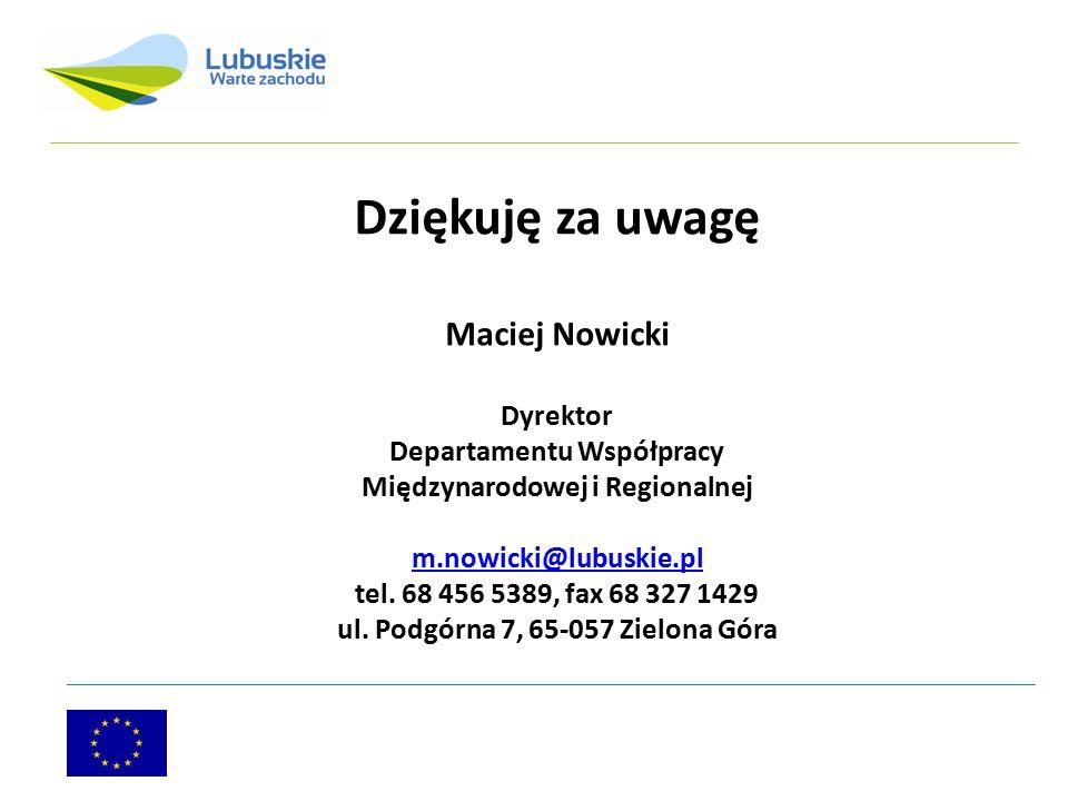 Dziękuję za uwagę Maciej Nowicki Dyrektor Departamentu Współpracy Międzynarodowej i Regionalnej m.nowicki@lubuskie.pl m.nowicki@lubuskie.pl tel. 68 45