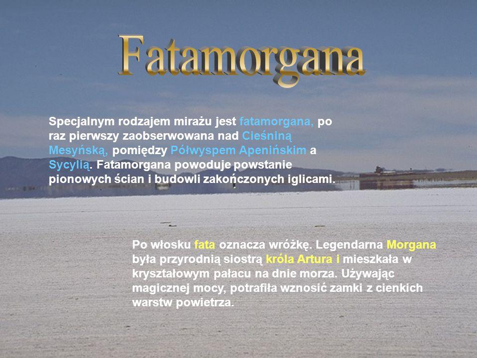 Specjalnym rodzajem mirażu jest fatamorgana, po raz pierwszy zaobserwowana nad Cieśniną Mesyńską, pomiędzy Półwyspem Apenińskim a Sycylią. Fatamorgana