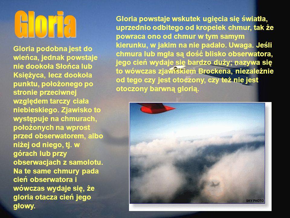Gloria podobna jest do wieńca, jednak powstaje nie dookoła Słońca lub Księżyca, lecz dookoła punktu, położonego po stronie przeciwnej względem tarczy