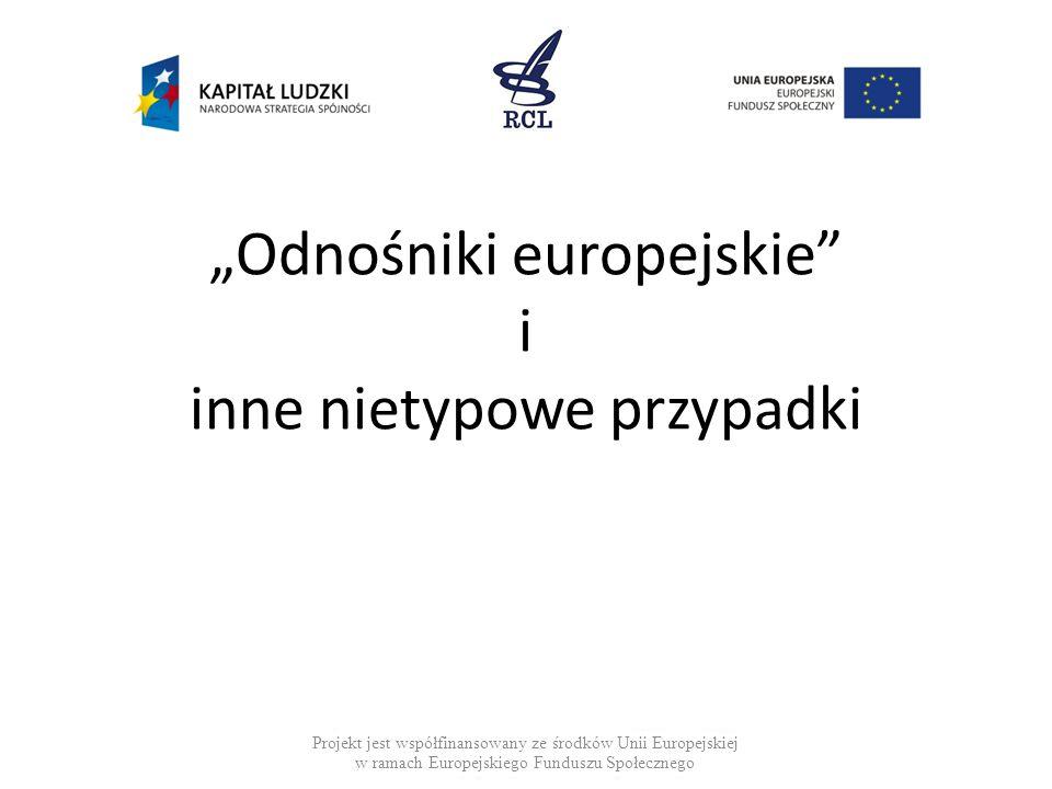 """""""Odnośniki europejskie"""" i inne nietypowe przypadki Projekt jest współfinansowany ze środków Unii Europejskiej w ramach Europejskiego Funduszu Społeczn"""