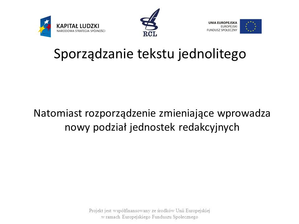 Sporządzanie tekstu jednolitego Natomiast rozporządzenie zmieniające wprowadza nowy podział jednostek redakcyjnych Projekt jest współfinansowany ze śr