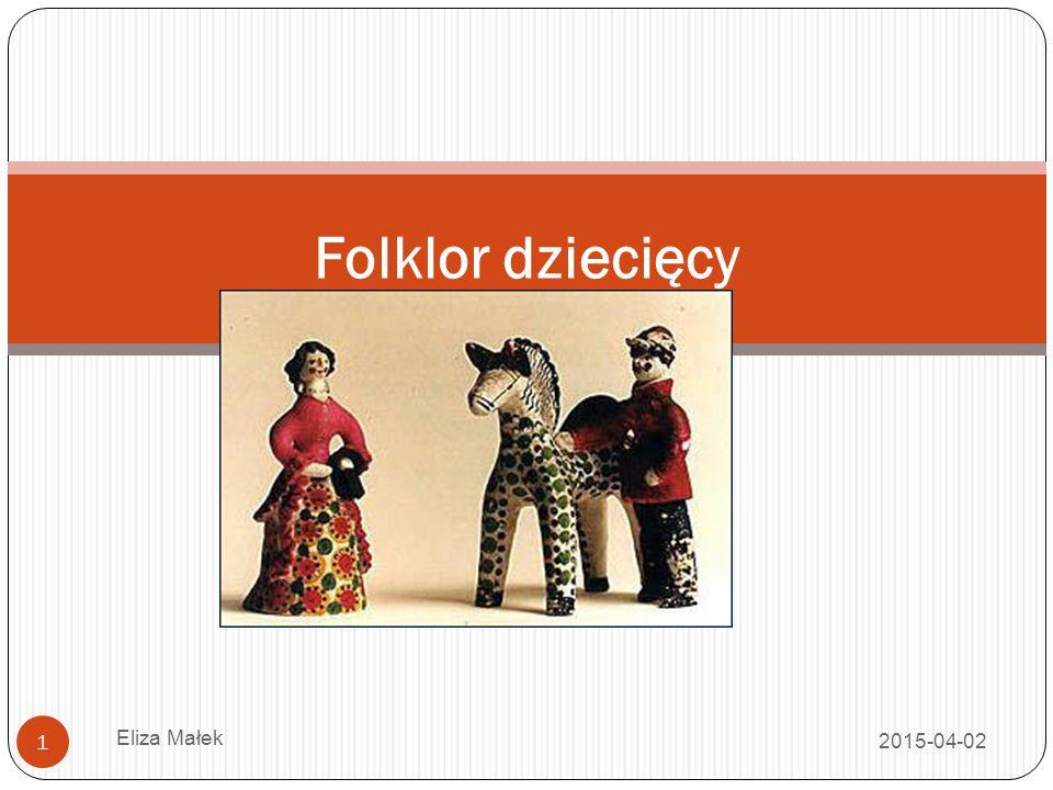 Próba definicji 2015-04-02 Eliza Małek 2 Tak jak za ludowe uznaje się wszystko to, co przez lud uznane zostało za własne (a więc zarówno to, co on sam stworzył, jak i to, co przejął z innego obiegu, adaptując do własnego modelu estetycznego i użytkowego), tak za folklor dziecięcy możemy uznać wszystkie teksty (utwory) będące w obiegu wśród dzieci.