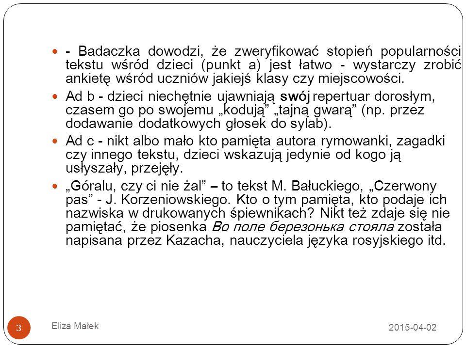 2015-04-02 Eliza Małek 14 Rymowanki skatologiczne - oswajanie z brzydkimi słowami, łamanie tabu, rado ść z łamania zakazu, z robienia czego ś niedozwolonego (powtarzane przez maluchów dosłownie, cenzurowane przez starsze dzieci - je ś li zachodzi taka potrzeba) Siedziała za wychodkiem, Klepała gówno młotkiem, A gówno, jak to gówno, Klepie si ę nierówno.