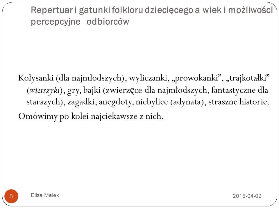2015-04-02 Eliza Małek 5 Repertuar i gatunki folkloru dziecięcego a wiek i możliwości percepcyjne odbiorców Kołysanki (dla najmłodszych), wyliczanki,
