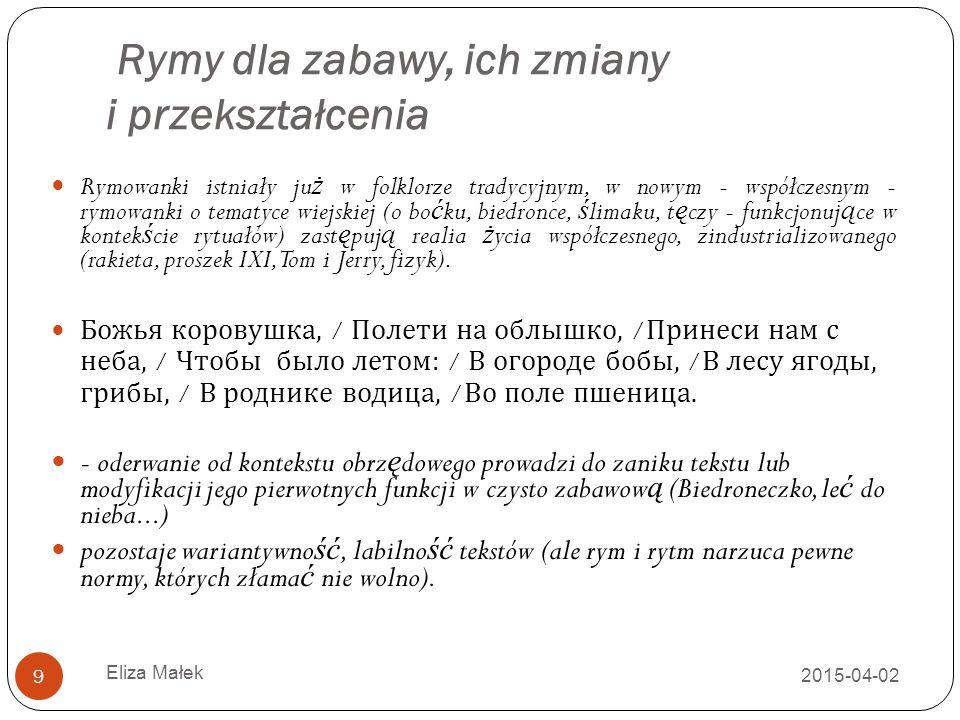 Rymy dla zabawy, ich zmiany i przekształcenia 2015-04-02 Eliza Małek 9 Rymowanki istniały ju ż w folklorze tradycyjnym, w nowym - współczesnym - rymow