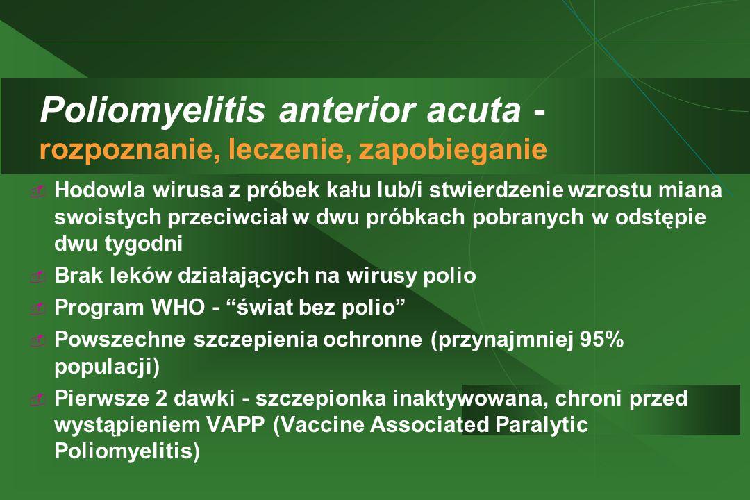 Poliomyelitis anterior acuta - rozpoznanie, leczenie, zapobieganie  Hodowla wirusa z próbek kału lub/i stwierdzenie wzrostu miana swoistych przeciwciał w dwu próbkach pobranych w odstępie dwu tygodni  Brak leków działających na wirusy polio  Program WHO - świat bez polio  Powszechne szczepienia ochronne (przynajmniej 95% populacji)  Pierwsze 2 dawki - szczepionka inaktywowana, chroni przed wystąpieniem VAPP (Vaccine Associated Paralytic Poliomyelitis)