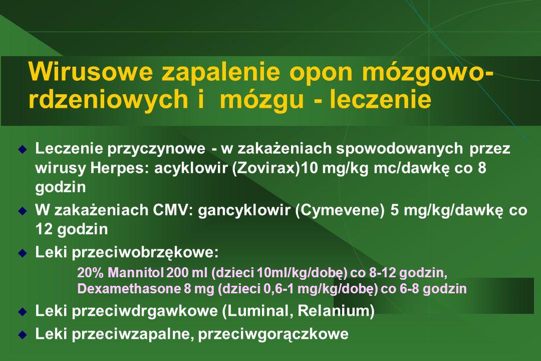 Wirusowe zapalenie opon mózgowo- rdzeniowych i mózgu - leczenie  Leczenie przyczynowe - w zakażeniach spowodowanych przez wirusy Herpes: acyklowir (Zovirax)10 mg/kg mc/dawkę co 8 godzin  W zakażeniach CMV: gancyklowir (Cymevene) 5 mg/kg/dawkę co 12 godzin  Leki przeciwobrzękowe:  20% Mannitol 200 ml (dzieci 10ml/kg/dobę) co 8-12 godzin, Dexamethasone 8 mg (dzieci 0,6-1 mg/kg/dobę) co 6-8 godzin  Leki przeciwdrgawkowe (Luminal, Relanium)  Leki przeciwzapalne, przeciwgorączkowe