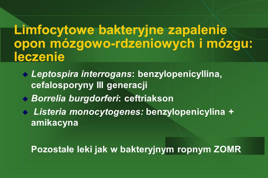 Limfocytowe bakteryjne zapalenie opon mózgowo-rdzeniowych i mózgu: leczenie  Leptospira interrogans: benzylopenicyllina, cefalosporyny III generacji  Borrelia burgdorferi: ceftriakson  Listeria monocytogenes: benzylopenicylina + amikacyna  Pozostałe leki jak w bakteryjnym ropnym ZOMR