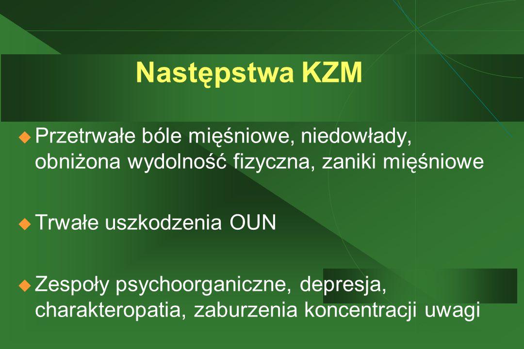 Następstwa KZM  Przetrwałe bóle mięśniowe, niedowłady, obniżona wydolność fizyczna, zaniki mięśniowe  Trwałe uszkodzenia OUN  Zespoły psychoorganiczne, depresja, charakteropatia, zaburzenia koncentracji uwagi