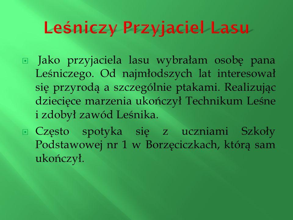  Jako przyjaciela lasu wybrałam osobę pana Leśniczego. Od najmłodszych lat interesował się przyrodą a szczególnie ptakami. Realizując dziecięce marze