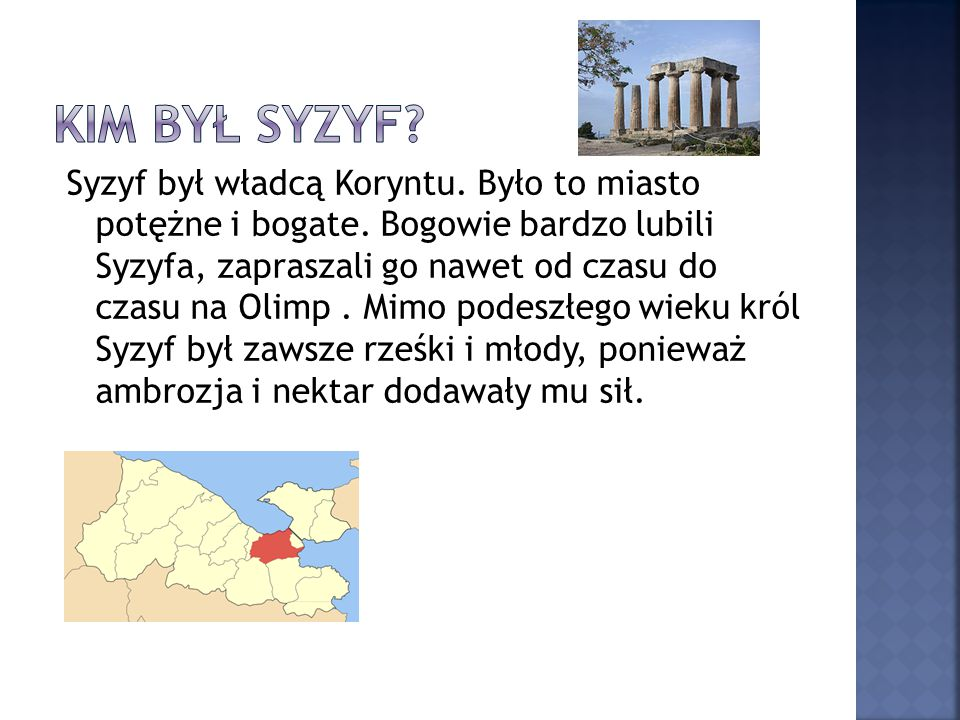 Syzyf był władcą Koryntu. Było to miasto potężne i bogate. Bogowie bardzo lubili Syzyfa, zapraszali go nawet od czasu do czasu na Olimp. Mimo podeszłe