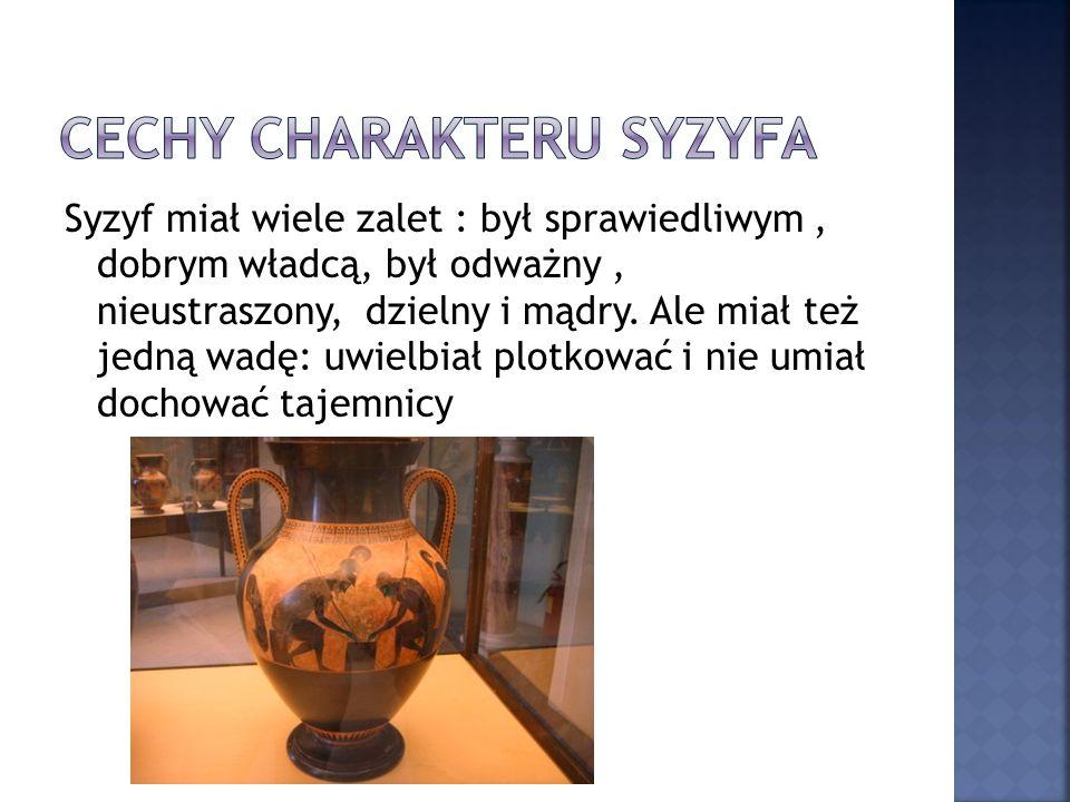 Syzyf miał wiele zalet : był sprawiedliwym, dobrym władcą, był odważny, nieustraszony, dzielny i mądry. Ale miał też jedną wadę: uwielbiał plotkować i
