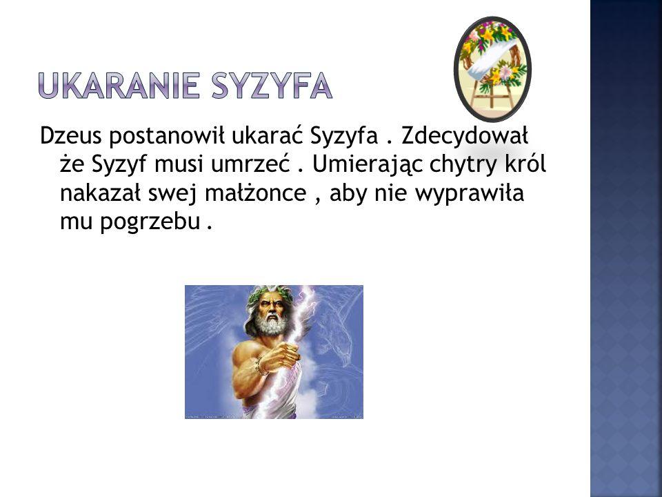 Dzeus postanowił ukarać Syzyfa. Zdecydował że Syzyf musi umrzeć. Umierając chytry król nakazał swej małżonce, aby nie wyprawiła mu pogrzebu.