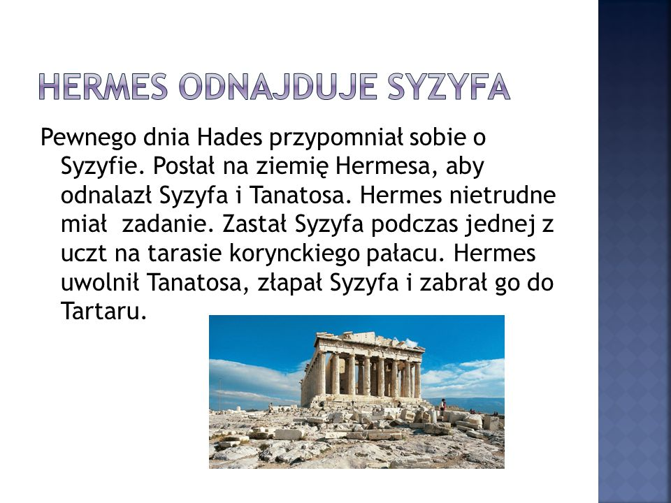 Pewnego dnia Hades przypomniał sobie o Syzyfie. Posłał na ziemię Hermesa, aby odnalazł Syzyfa i Tanatosa. Hermes nietrudne miał zadanie. Zastał Syzyfa