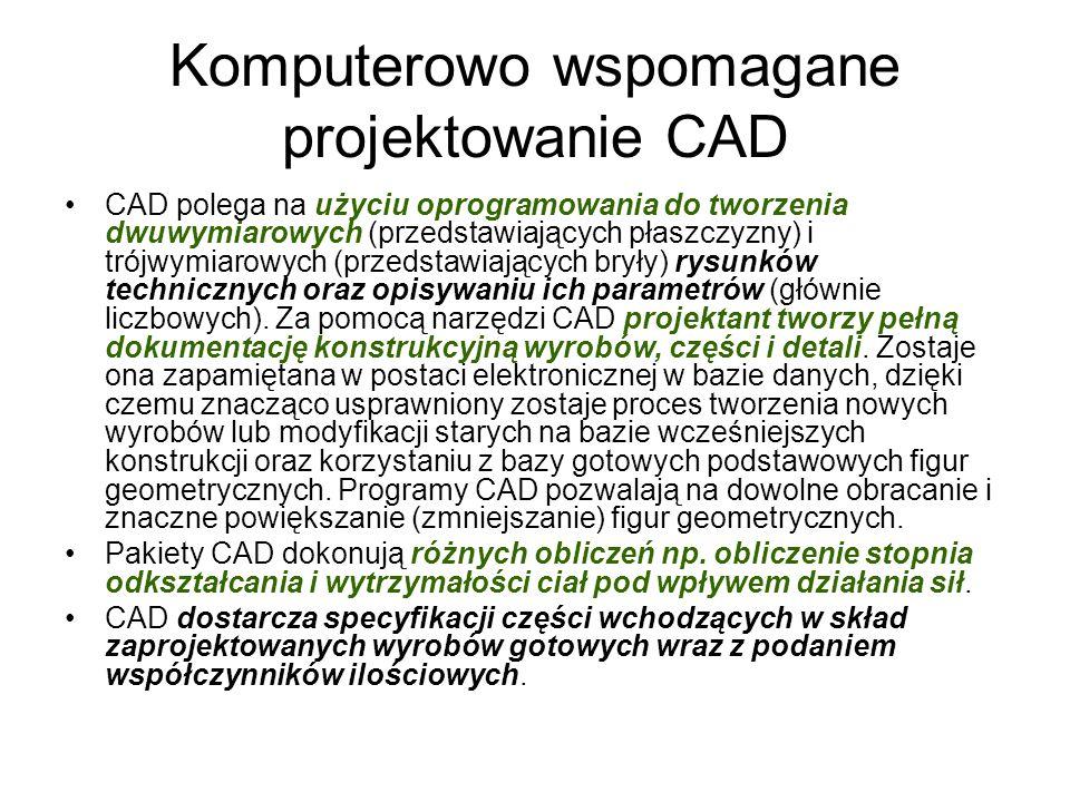 Komputerowo wspomagane projektowanie CAD CAD polega na użyciu oprogramowania do tworzenia dwuwymiarowych (przedstawiających płaszczyzny) i trójwymiarowych (przedstawiających bryły) rysunków technicznych oraz opisywaniu ich parametrów (głównie liczbowych).