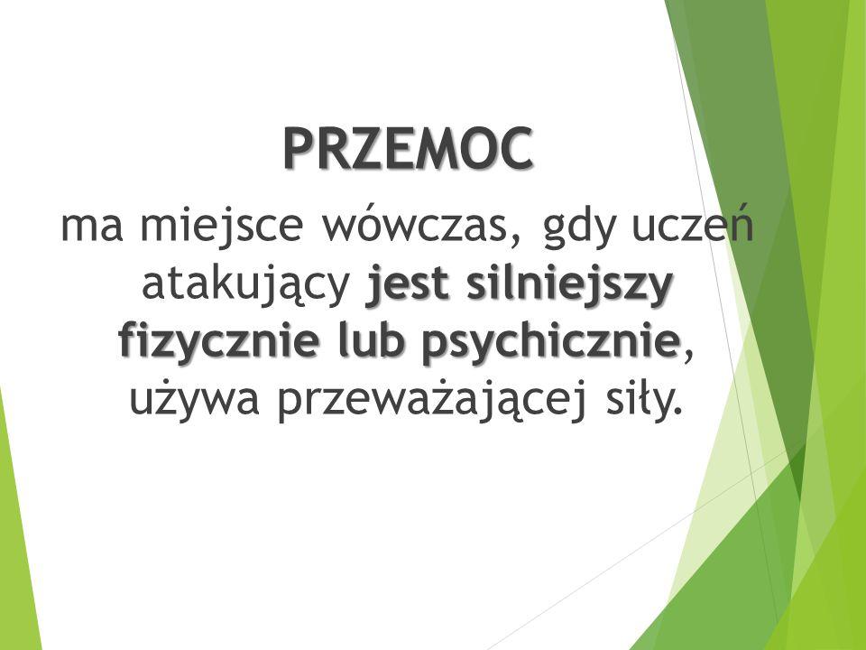 PRZEMOC jest silniejszy fizycznie lub psychicznie ma miejsce wówczas, gdy uczeń atakujący jest silniejszy fizycznie lub psychicznie, używa przeważając