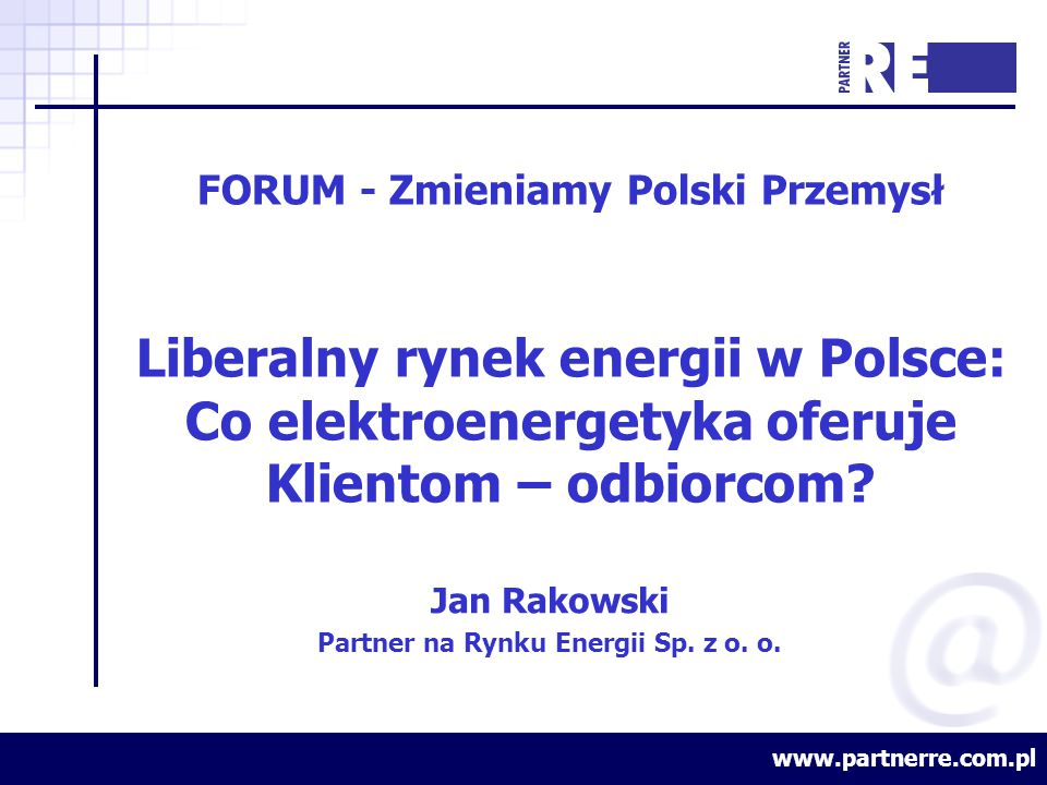 www.partnerre.com.pl FORUM - Zmieniamy Polski Przemysł Liberalny rynek energii w Polsce: Co elektroenergetyka oferuje Klientom – odbiorcom.