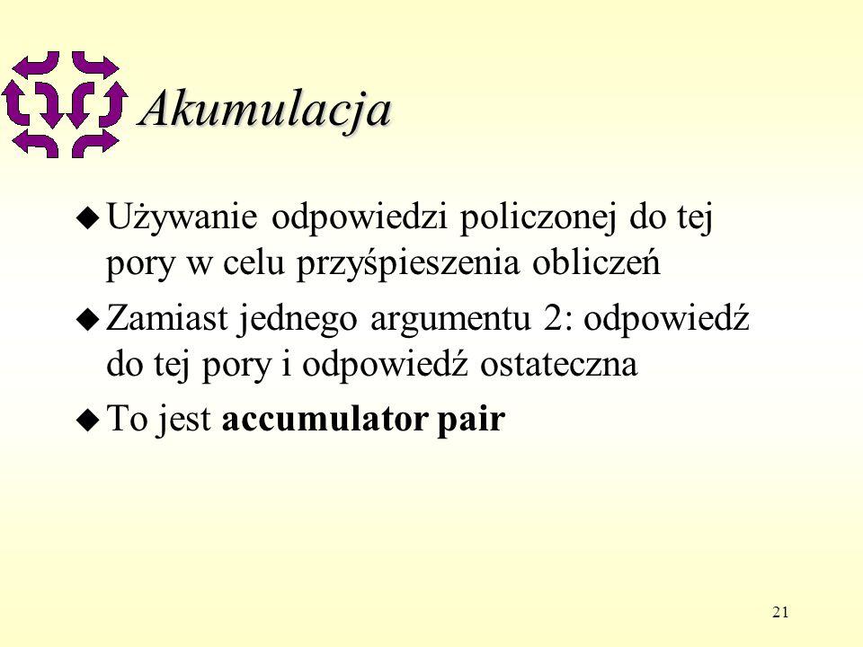 21 Akumulacja u Używanie odpowiedzi policzonej do tej pory w celu przyśpieszenia obliczeń u Zamiast jednego argumentu 2: odpowiedź do tej pory i odpowiedź ostateczna u To jest accumulator pair