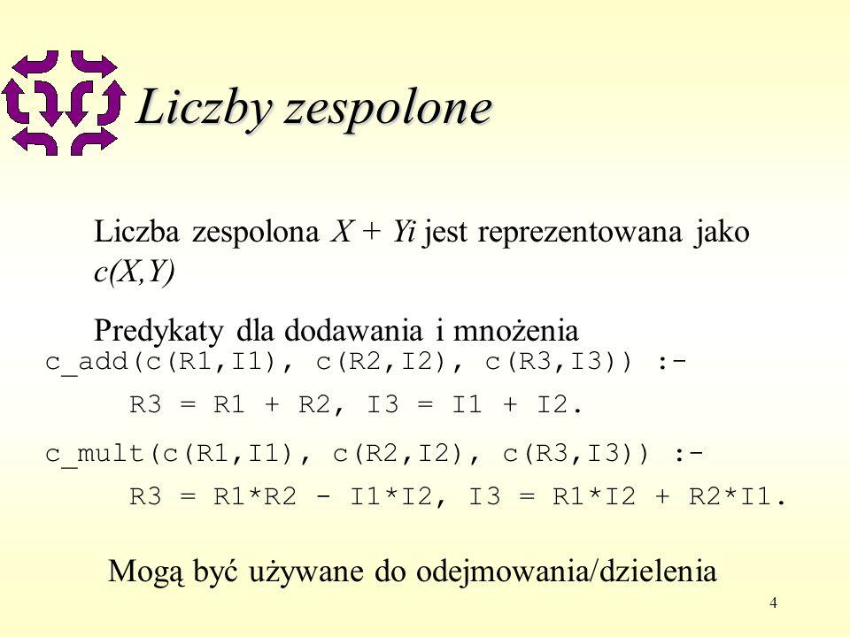 4 Liczby zespolone Liczba zespolona X + Yi jest reprezentowana jako c(X,Y) Predykaty dla dodawania i mnożenia c_add(c(R1,I1), c(R2,I2), c(R3,I3)) :- R3 = R1 + R2, I3 = I1 + I2.